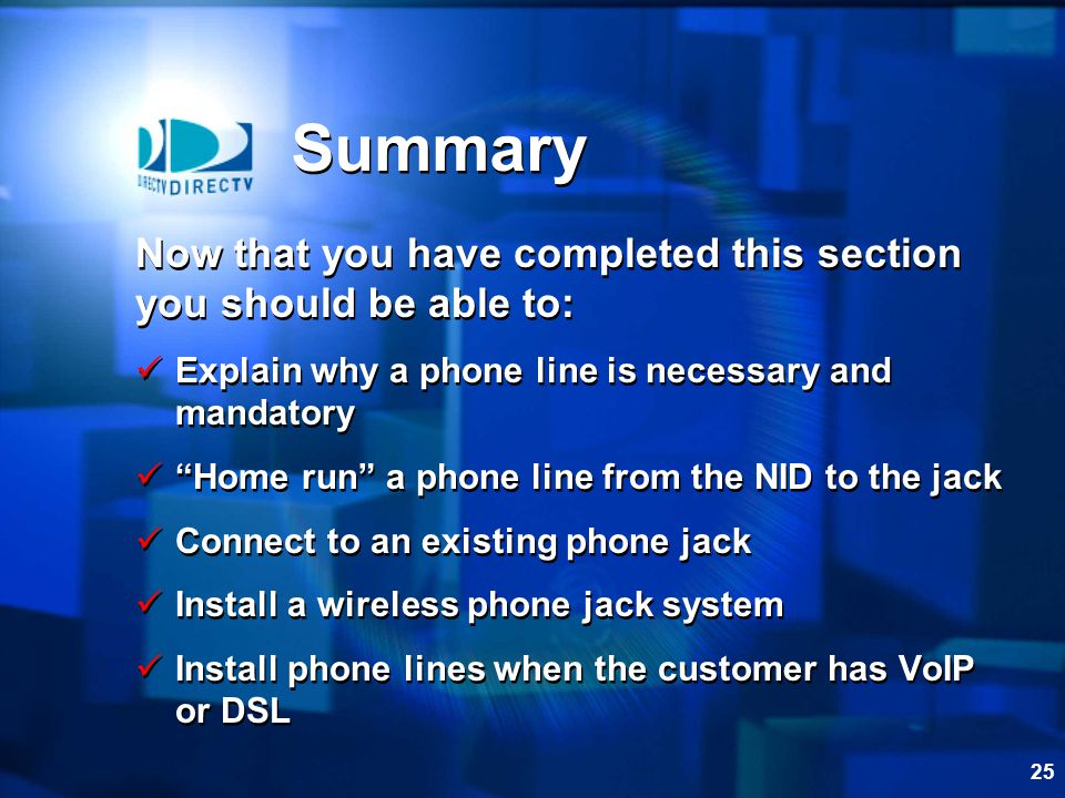 25 Summary Now that you have completed this section you should be able to: Explain why a phone line is necessary and mandatory Home run a phone line from the NID to the jack Connect to an existing phone jack Install a wireless phone jack system Install phone lines when the customer has VoIP or DSL Now that you have completed this section you should be able to: Explain why a phone line is necessary and mandatory Home run a phone line from the NID to the jack Connect to an existing phone jack Install a wireless phone jack system Install phone lines when the customer has VoIP or DSL