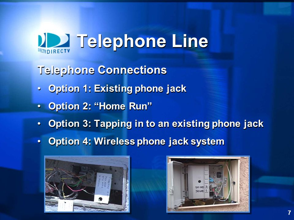 7 Telephone Connections Option 1: Existing phone jack Option 2: Home Run Option 3: Tapping in to an existing phone jack Option 4: Wireless phone jack system Telephone Connections Option 1: Existing phone jack Option 2: Home Run Option 3: Tapping in to an existing phone jack Option 4: Wireless phone jack system Telephone Line