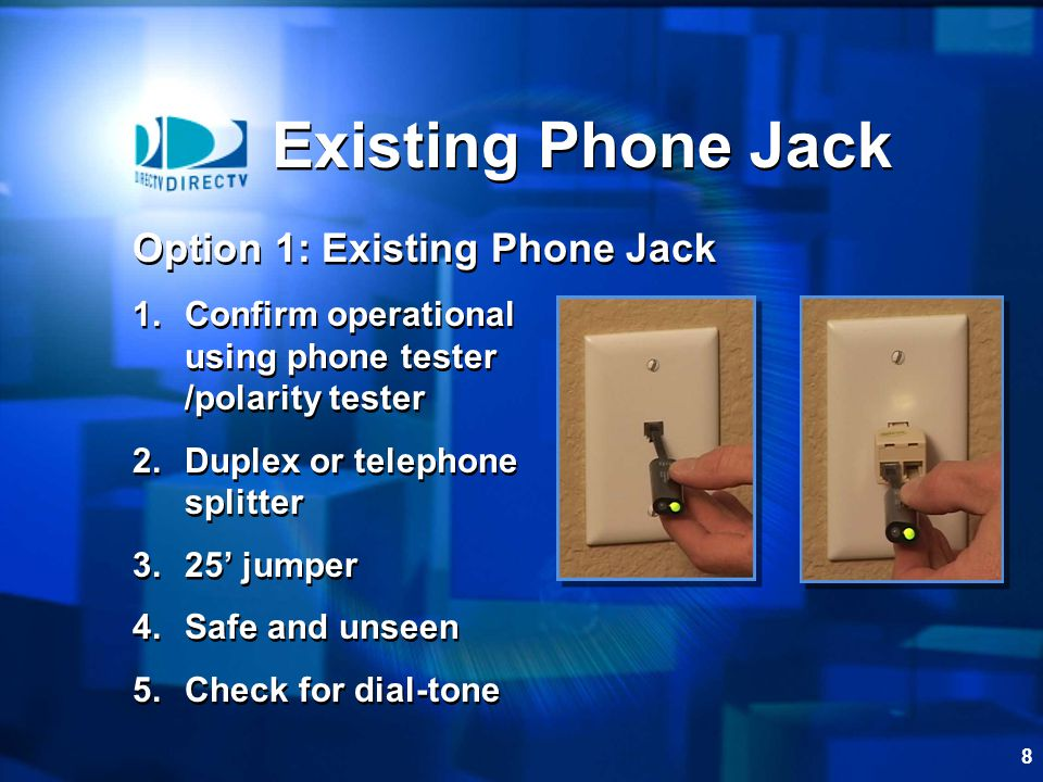 8 Option 1: Existing Phone Jack 1.Confirm operational using phone tester /polarity tester 2.Duplex or telephone splitter 3.25 jumper 4.Safe and unseen 5.Check for dial-tone Option 1: Existing Phone Jack 1.Confirm operational using phone tester /polarity tester 2.Duplex or telephone splitter 3.25 jumper 4.Safe and unseen 5.Check for dial-tone Existing Phone Jack