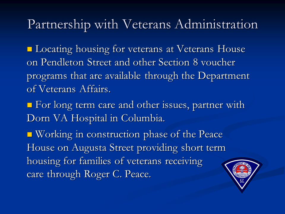 Partnership with Veterans Administration Locating housing for veterans at Veterans House on Pendleton Street and other Section 8 voucher programs that are available through the Department of Veterans Affairs.
