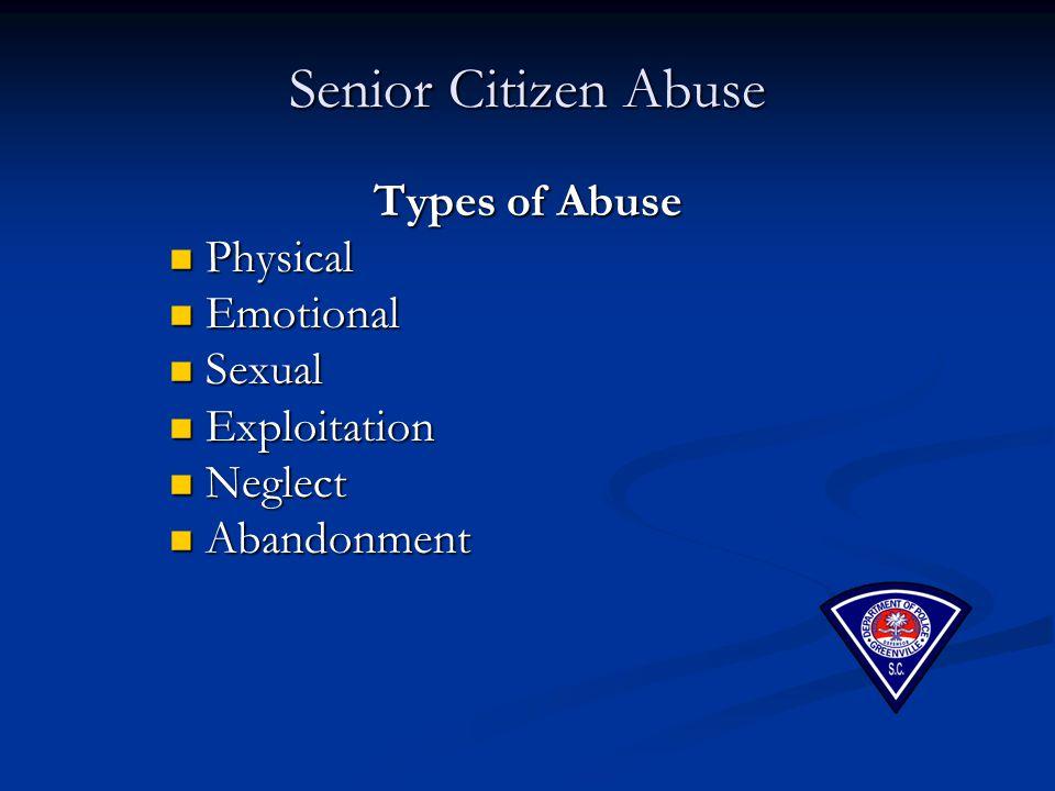 Senior Citizen Abuse Types of Abuse Physical Physical Emotional Emotional Sexual Sexual Exploitation Exploitation Neglect Neglect Abandonment Abandonm