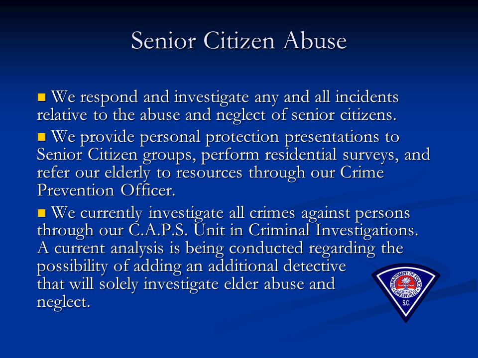 Senior Citizen Abuse We respond and investigate any and all incidents relative to the abuse and neglect of senior citizens.