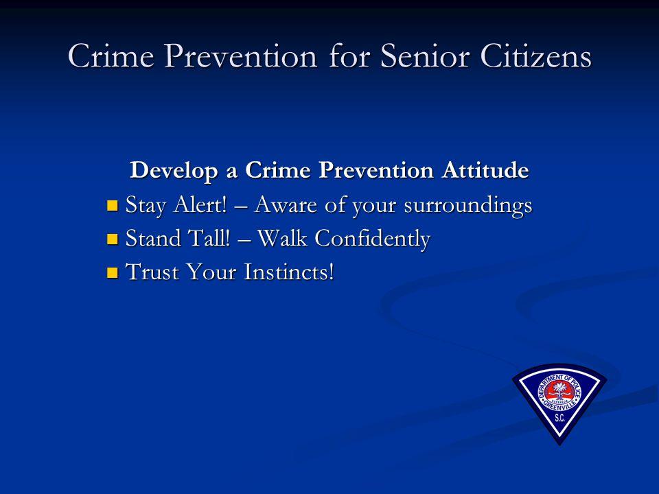 Crime Prevention for Senior Citizens Develop a Crime Prevention Attitude Stay Alert! – Aware of your surroundings Stay Alert! – Aware of your surround