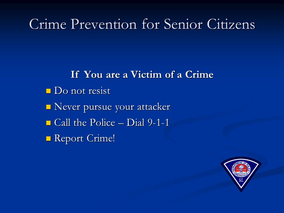 Crime Prevention for Senior Citizens If You are a Victim of a Crime Do not resist Do not resist Never pursue your attacker Never pursue your attacker Call the Police – Dial 9-1-1 Call the Police – Dial 9-1-1 Report Crime.