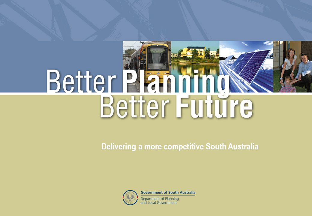 Better Planning Better Future – Delivering a more competitive South Australia Delivering a more competitive South Australia