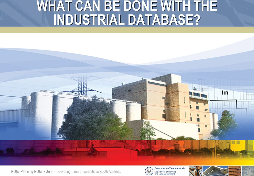Better Planning Better Future – Delivering a more competitive South Australia WHAT CAN BE DONE WITH THE INDUSTRIAL DATABASE?