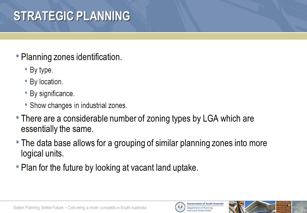 Better Planning Better Future – Delivering a more competitive South Australia STRATEGIC PLANNING Planning zones identification.
