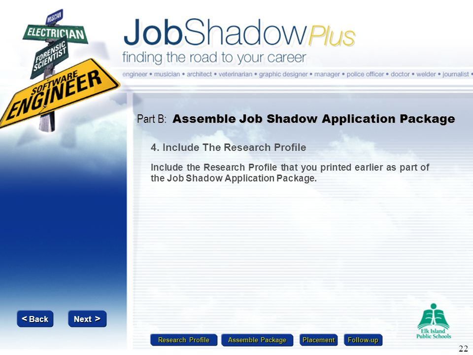 Research Profile Research Profile Assemble Package Assemble Package Placement Follow-up Next > Next > < Back < Back 22 Part B: Assemble Job Shadow App