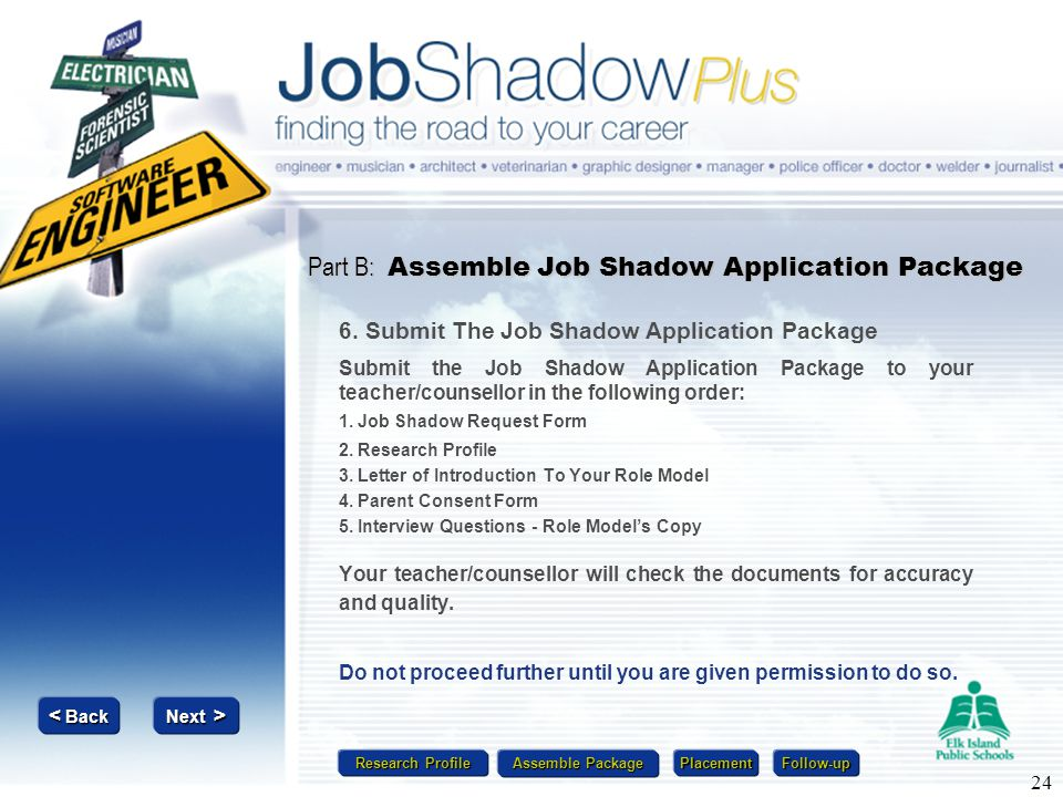 Research Profile Research Profile Assemble Package Assemble Package Placement Follow-up Next > Next > < Back < Back 24 Part B: Assemble Job Shadow App