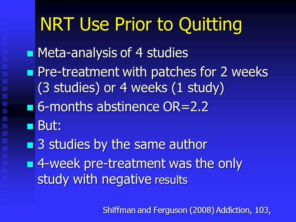 NRT Use Prior to Quitting Meta-analysis of 4 studies Meta-analysis of 4 studies Pre-treatment with patches for 2 weeks (3 studies) or 4 weeks (1 study) Pre-treatment with patches for 2 weeks (3 studies) or 4 weeks (1 study) 6-months abstinence OR=2.2 6-months abstinence OR=2.2 But: But: 3 studies by the same author 3 studies by the same author 4-week pre-treatment was the only study with negative results 4-week pre-treatment was the only study with negative results Shiffman and Ferguson (2008) Addiction, 103,