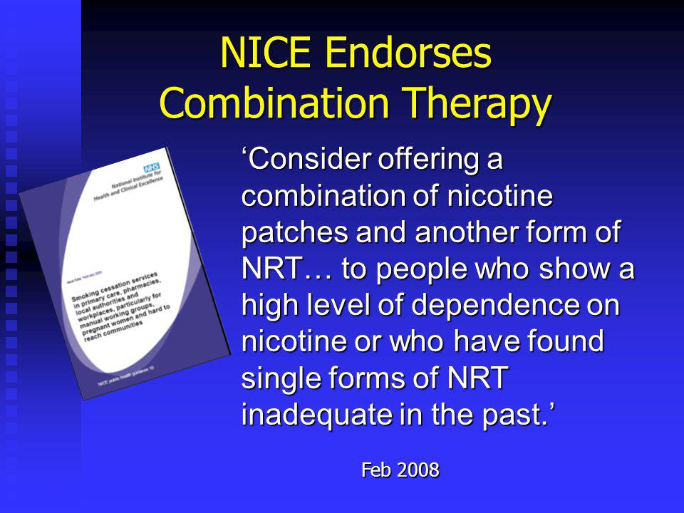 NICE Endorses Combination Therapy Consider offering a combination of nicotine patches and another form of NRT… to people who show a high level of dependence on nicotine or who have found single forms of NRT inadequate in the past.