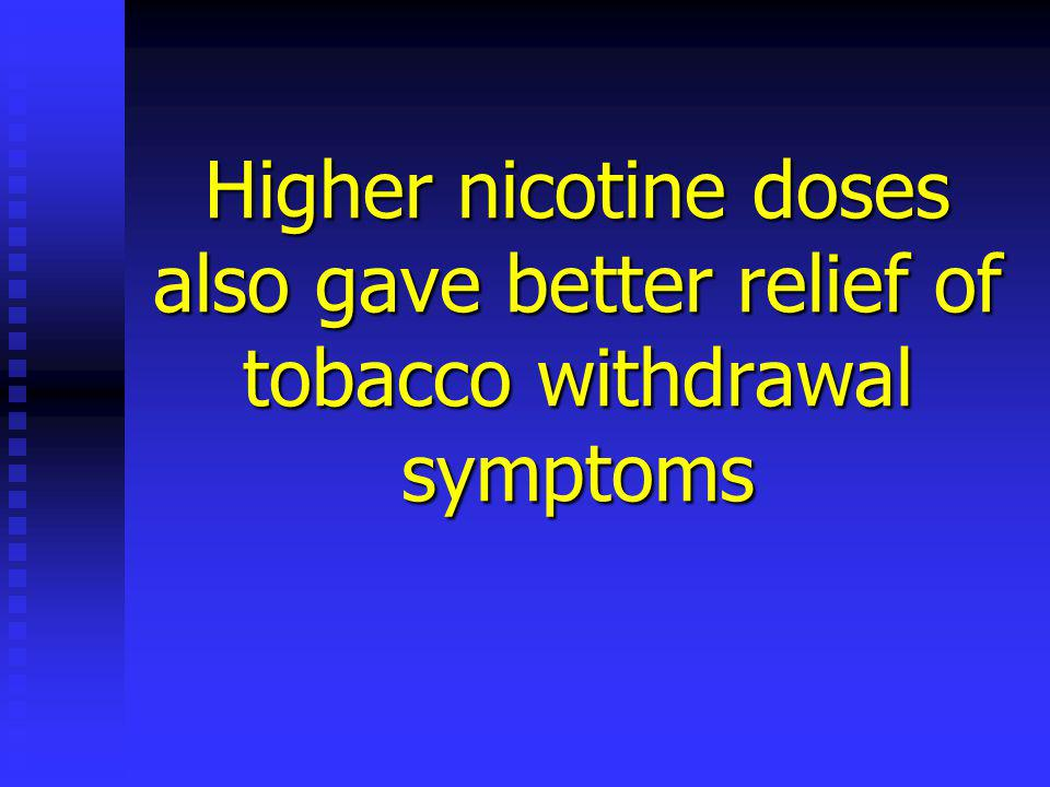Higher nicotine doses also gave better relief of tobacco withdrawal symptoms