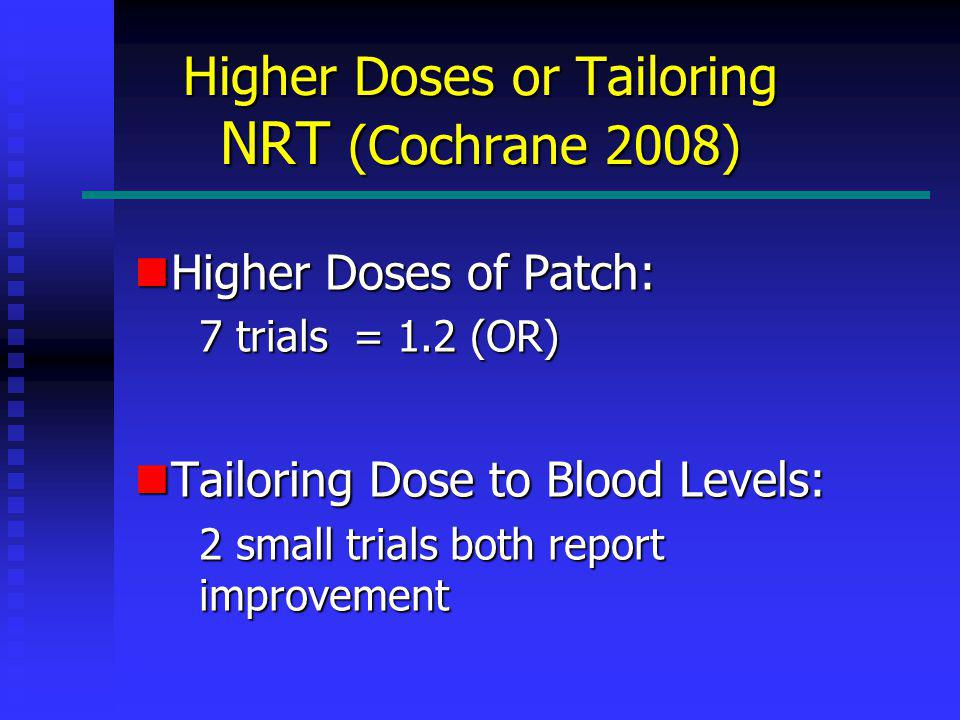 Higher Doses or Tailoring NRT (Cochrane 2008) Higher Doses of Patch: Higher Doses of Patch: 7 trials = 1.2 (OR) Tailoring Dose to Blood Levels: Tailoring Dose to Blood Levels: 2 small trials both report improvement