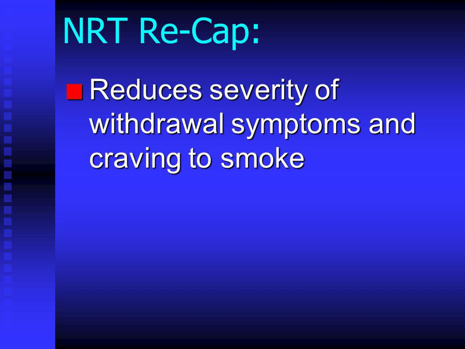 NRT Re-Cap: n Reduces severity of withdrawal symptoms and craving to smoke