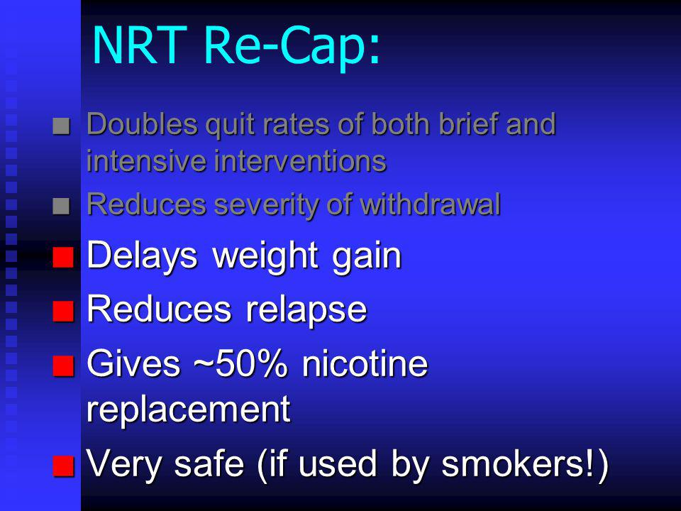 NRT Re-Cap: n Doubles quit rates of both brief and intensive interventions n Reduces severity of withdrawal n Delays weight gain n Reduces relapse n Gives ~50% nicotine replacement n Very safe (if used by smokers!)