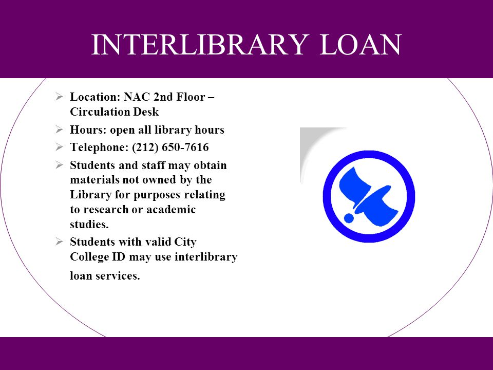 INTERLIBRARY LOAN Location: NAC 2nd Floor – Circulation Desk Hours: open all library hours Telephone: (212) 650-7616 Students and staff may obtain mat