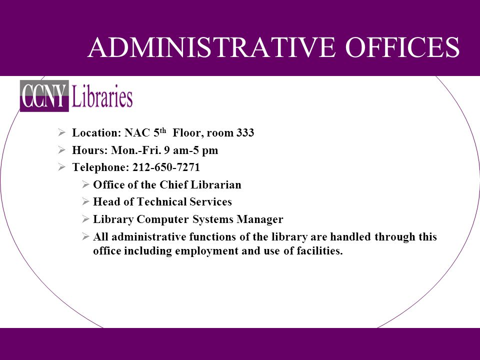ADMINISTRATIVE OFFICES Location: NAC 5 th Floor, room 333 Hours: Mon.-Fri. 9 am-5 pm Telephone: 212-650-7271 Office of the Chief Librarian Head of Tec