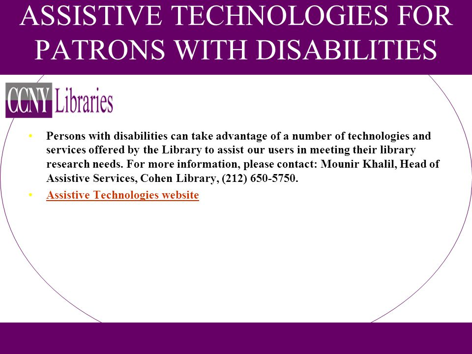 ASSISTIVE TECHNOLOGIES FOR PATRONS WITH DISABILITIES Persons with disabilities can take advantage of a number of technologies and services offered by