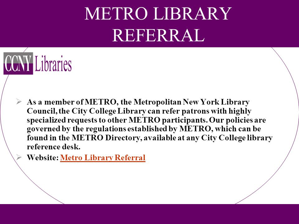 METRO LIBRARY REFERRAL As a member of METRO, the Metropolitan New York Library Council, the City College Library can refer patrons with highly special