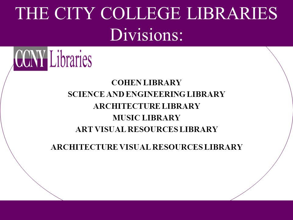 THE CITY COLLEGE LIBRARIES Divisions: COHEN LIBRARY SCIENCE AND ENGINEERING LIBRARY ARCHITECTURE LIBRARY MUSIC LIBRARY ART VISUAL RESOURCES LIBRARY AR