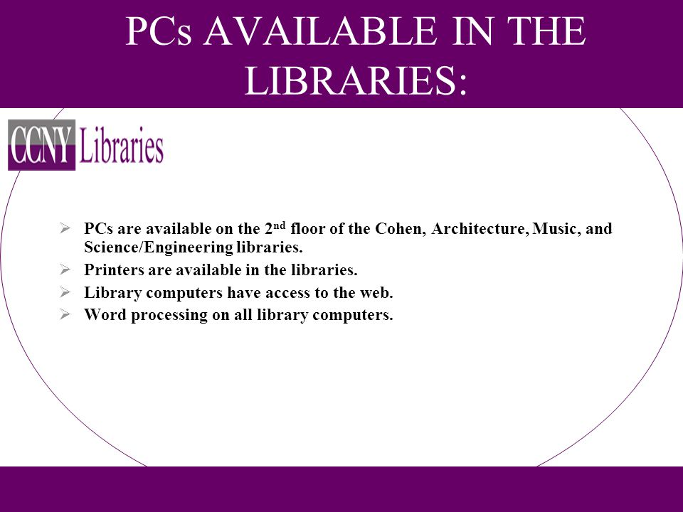 PCs AVAILABLE IN THE LIBRARIES: PCs are available on the 2 nd floor of the Cohen, Architecture, Music, and Science/Engineering libraries. Printers are