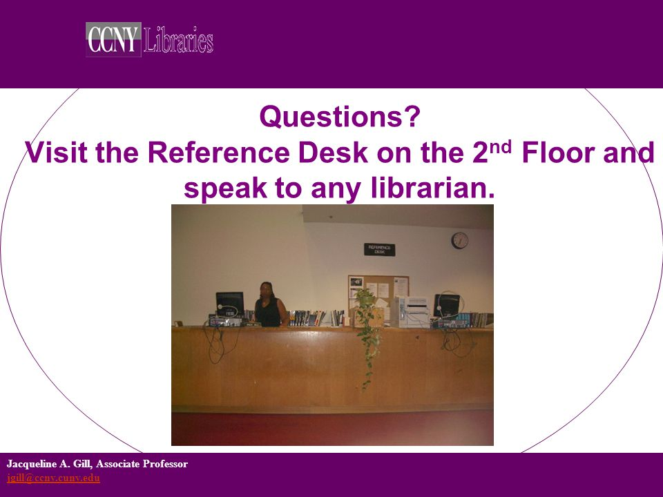 Jacqueline A. Gill, Associate Professor jgill@ccny.cuny.edu jgill@ccny.cuny.edu Questions? Visit the Reference Desk on the 2 nd Floor and speak to any
