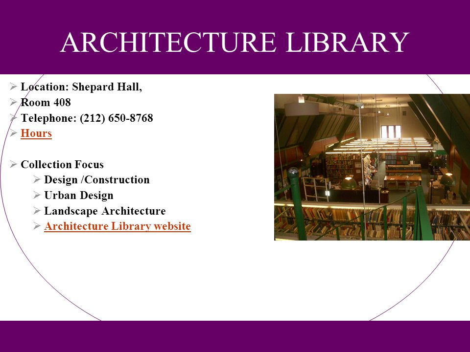 ARCHITECTURE LIBRARY Location: Shepard Hall, Room 408 Telephone: (212) 650-8768 Hours Collection Focus Design /Construction Urban Design Landscape Arc