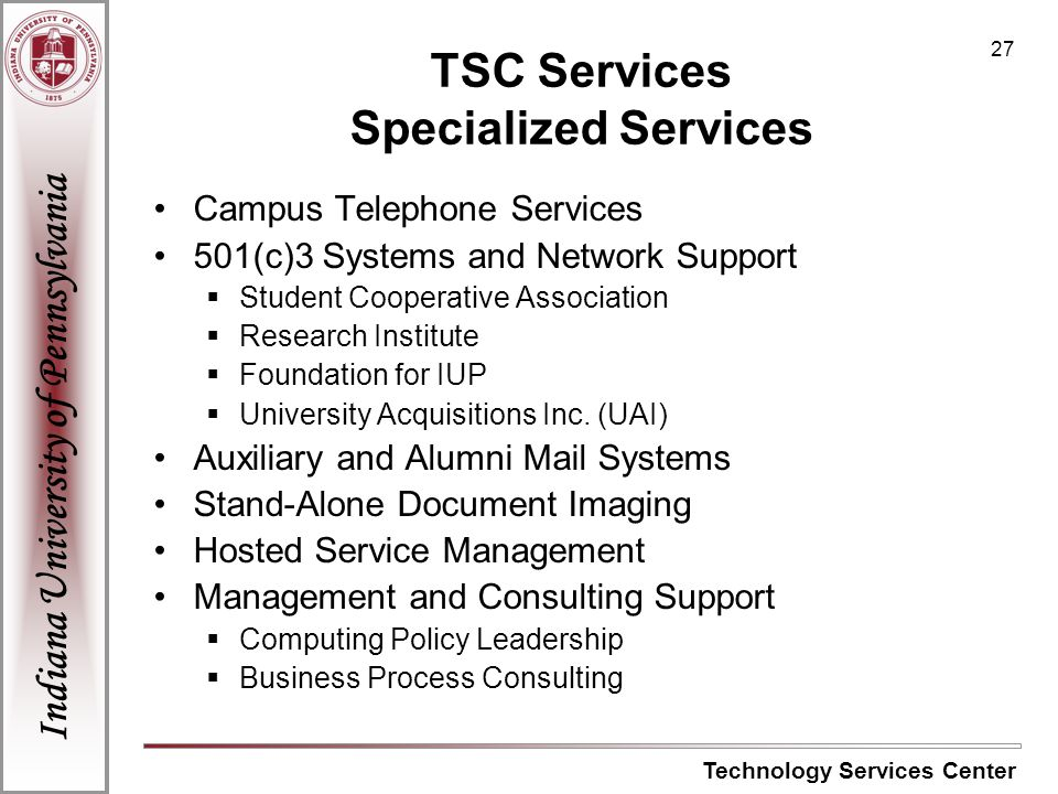 Indiana University of Pennsylvania Technology Services Center 27 TSC Services Specialized Services Campus Telephone Services 501(c)3 Systems and Network Support Student Cooperative Association Research Institute Foundation for IUP University Acquisitions Inc.