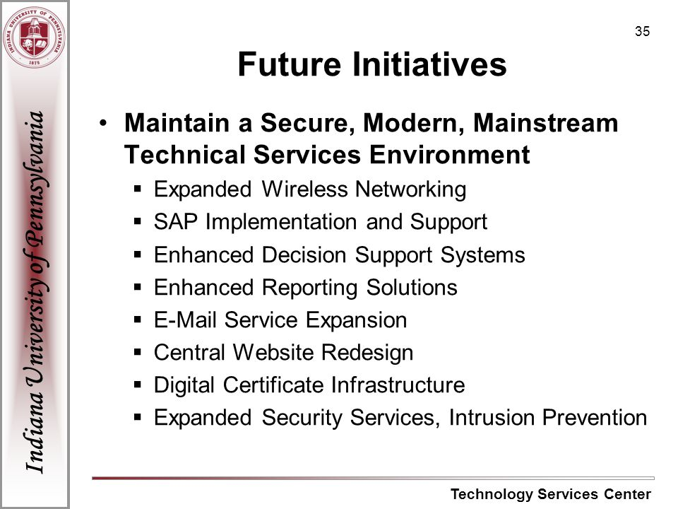 Indiana University of Pennsylvania Technology Services Center 35 Future Initiatives Maintain a Secure, Modern, Mainstream Technical Services Environment Expanded Wireless Networking SAP Implementation and Support Enhanced Decision Support Systems Enhanced Reporting Solutions E-Mail Service Expansion Central Website Redesign Digital Certificate Infrastructure Expanded Security Services, Intrusion Prevention