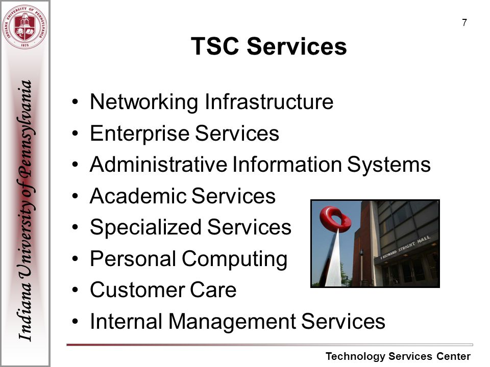 Indiana University of Pennsylvania Technology Services Center 8 Networking Infrastructure Enterprise Services Personal Computing Customer Care Technology Services Center Administrative Academic Specialized Internal