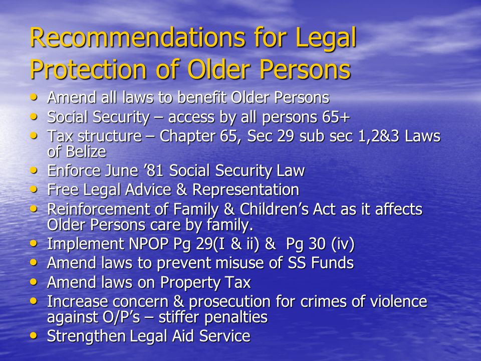 Recommendations for Legal Protection of Older Persons Amend all laws to benefit Older Persons Amend all laws to benefit Older Persons Social Security – access by all persons 65+ Social Security – access by all persons 65+ Tax structure – Chapter 65, Sec 29 sub sec 1,2&3 Laws of Belize Tax structure – Chapter 65, Sec 29 sub sec 1,2&3 Laws of Belize Enforce June 81 Social Security Law Enforce June 81 Social Security Law Free Legal Advice & Representation Free Legal Advice & Representation Reinforcement of Family & Childrens Act as it affects Older Persons care by family.