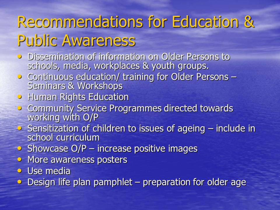 Recommendations for Education & Public Awareness Dissemination of information on Older Persons to schools, media, workplaces & youth groups.