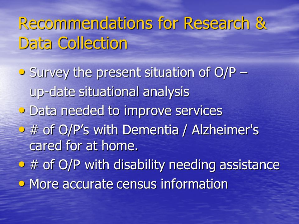 Recommendations for Research & Data Collection Survey the present situation of O/P – Survey the present situation of O/P – up-date situational analysis Data needed to improve services Data needed to improve services # of O/Ps with Dementia / Alzheimer s cared for at home.