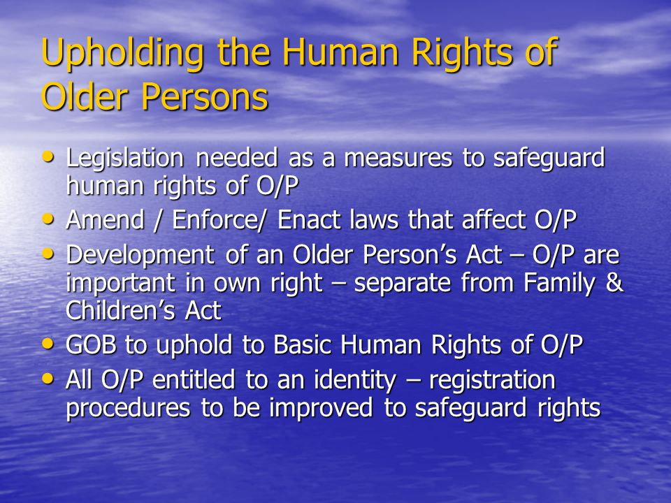 Upholding the Human Rights of Older Persons Legislation needed as a measures to safeguard human rights of O/P Legislation needed as a measures to safeguard human rights of O/P Amend / Enforce/ Enact laws that affect O/P Amend / Enforce/ Enact laws that affect O/P Development of an Older Persons Act – O/P are important in own right – separate from Family & Childrens Act Development of an Older Persons Act – O/P are important in own right – separate from Family & Childrens Act GOB to uphold to Basic Human Rights of O/P GOB to uphold to Basic Human Rights of O/P All O/P entitled to an identity – registration procedures to be improved to safeguard rights All O/P entitled to an identity – registration procedures to be improved to safeguard rights