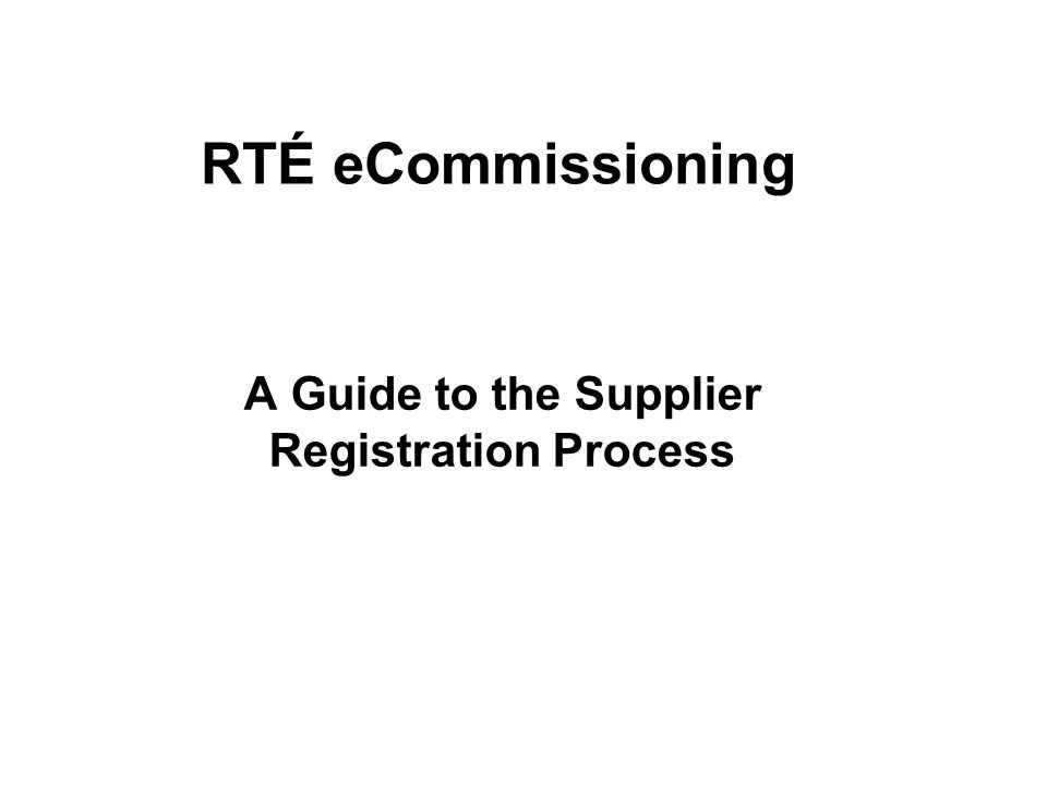 Select if you are an existing supplier or currently working within the industry Select if you are a member of the public and wish to find out more about sending ideas to RTÉ Accessing eCommissioning Initial registration is on behalf of your company Once registered youll be able to register other users within your company All registered users can submit programme proposals to RTÉ RTÉ eCommissioning
