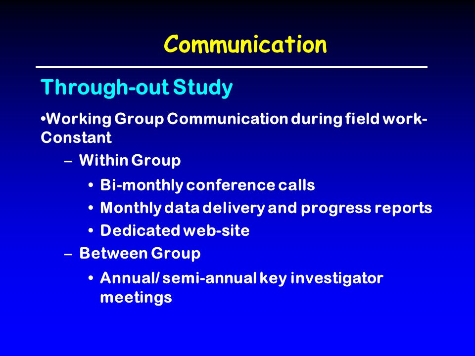 Communication Through-out Study Working Group Communication during field work- Constant –Within Group Bi-monthly conference calls Monthly data deliver
