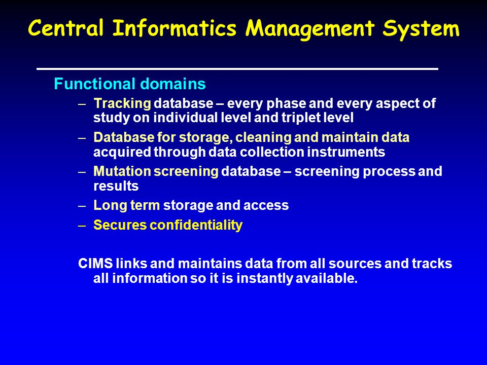 Central Informatics Management System Functional domains –Tracking database – every phase and every aspect of study on individual level and triplet level –Database for storage, cleaning and maintain data acquired through data collection instruments –Mutation screening database – screening process and results –Long term storage and access –Secures confidentiality CIMS links and maintains data from all sources and tracks all information so it is instantly available.