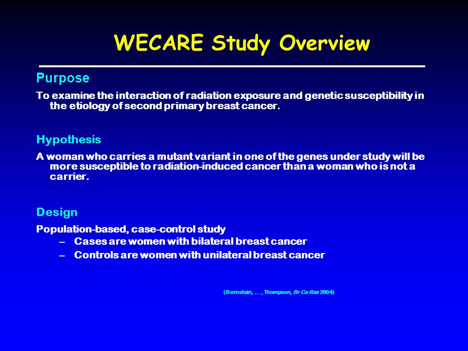 WECARE Study Overview Purpose To examine the interaction of radiation exposure and genetic susceptibility in the etiology of second primary breast cancer.