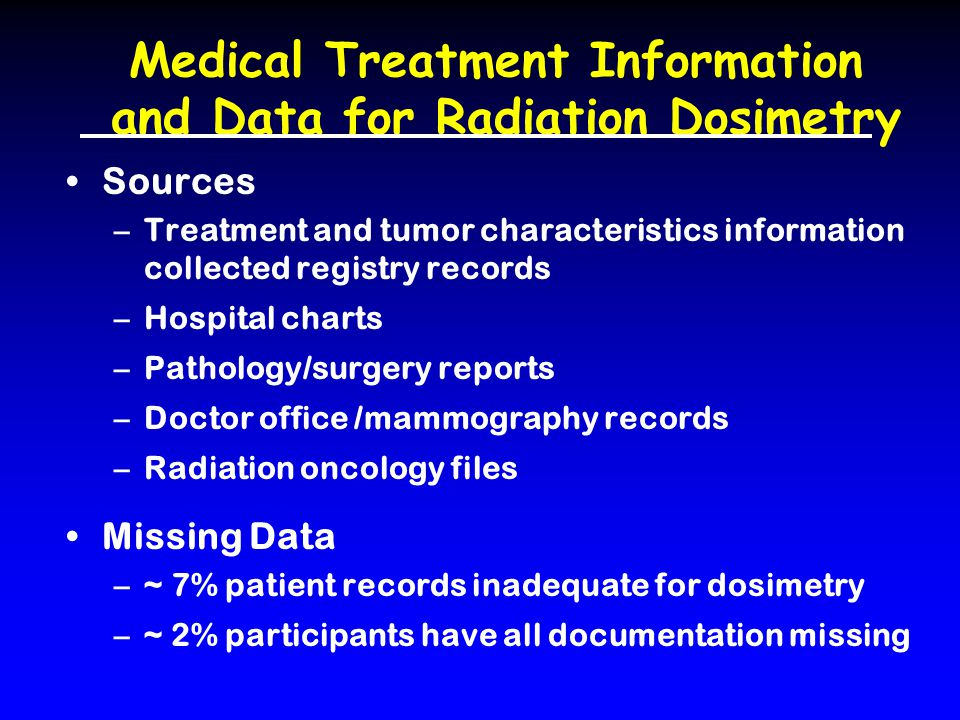 Medical Treatment Information and Data for Radiation Dosimetry Sources –Treatment and tumor characteristics information collected registry records –Hospital charts –Pathology/surgery reports –Doctor office /mammography records –Radiation oncology files Missing Data –~ 7% patient records inadequate for dosimetry –~ 2% participants have all documentation missing