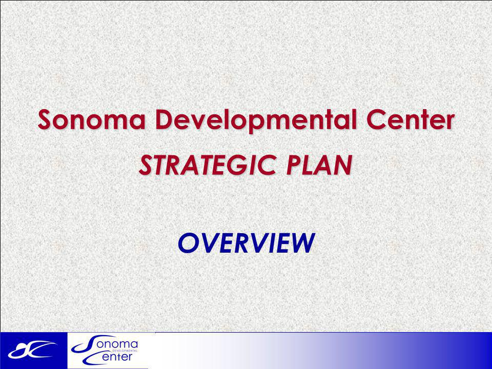 Sonoma Developmental Center STRATEGIC PLAN OVERVIEW