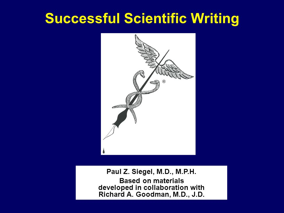 Successful Scientific Writing Paul Z. Siegel, M.D., M.P.H. Based on materials developed in collaboration with Richard A. Goodman, M.D., J.D.