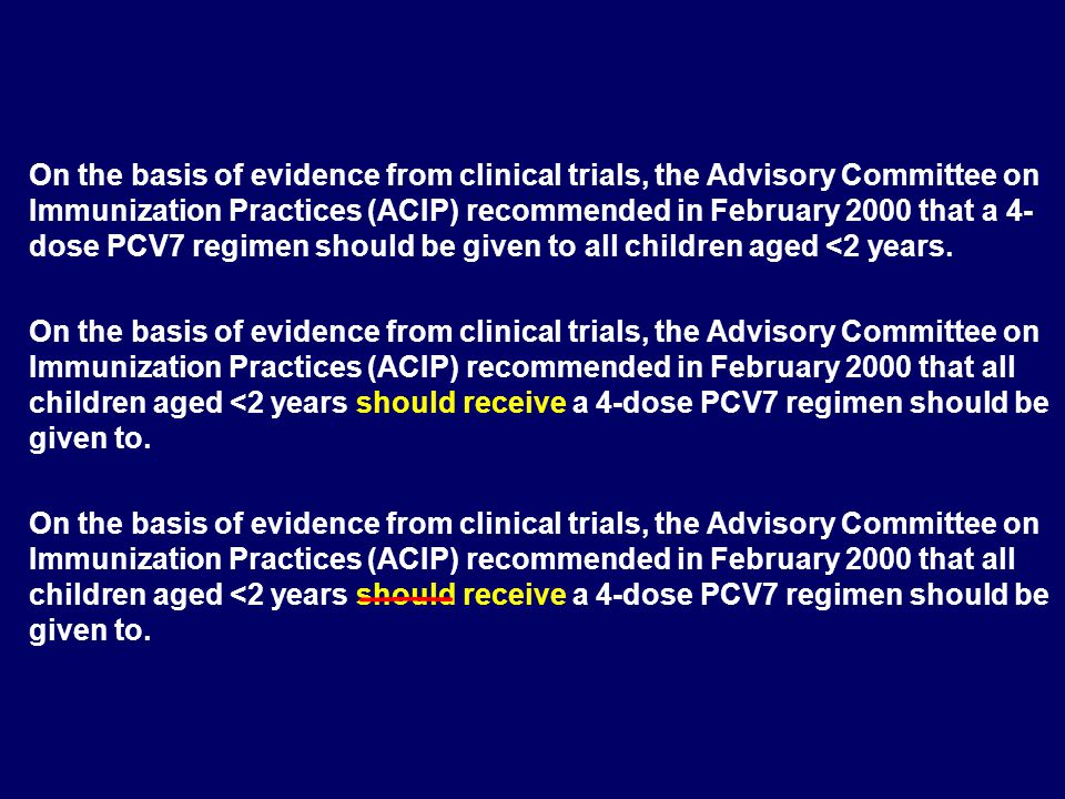 On the basis of evidence from clinical trials, the Advisory Committee on Immunization Practices (ACIP) recommended in February 2000 that a 4- dose PCV
