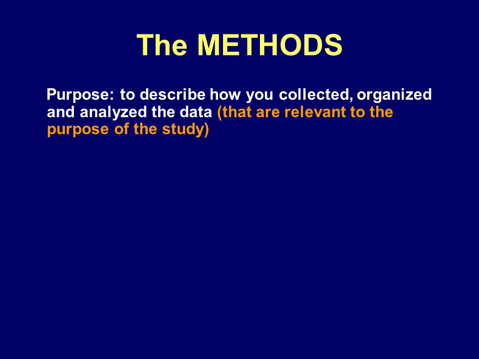 The METHODS Purpose: to describe how you collected, organized and analyzed the data (that are relevant to the purpose of the study)