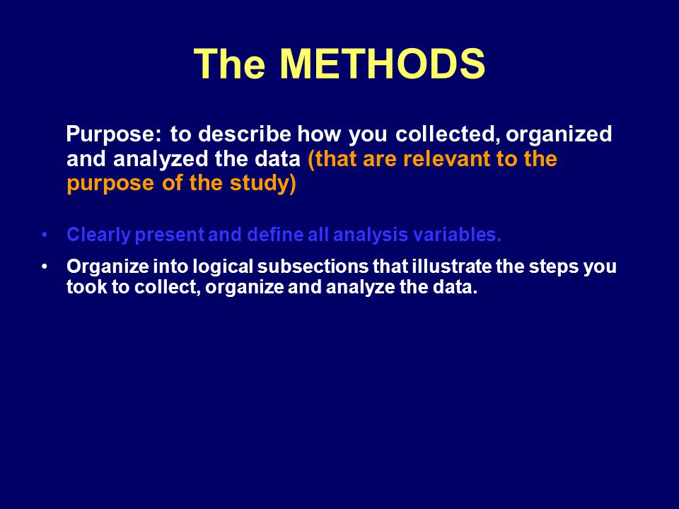 The METHODS Purpose: to describe how you collected, organized and analyzed the data (that are relevant to the purpose of the study) Clearly present an