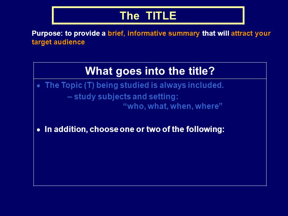 The TITLE Purpose: to provide a brief, informative summary that will attract your target audience What goes into the title? The Topic (T) being studie