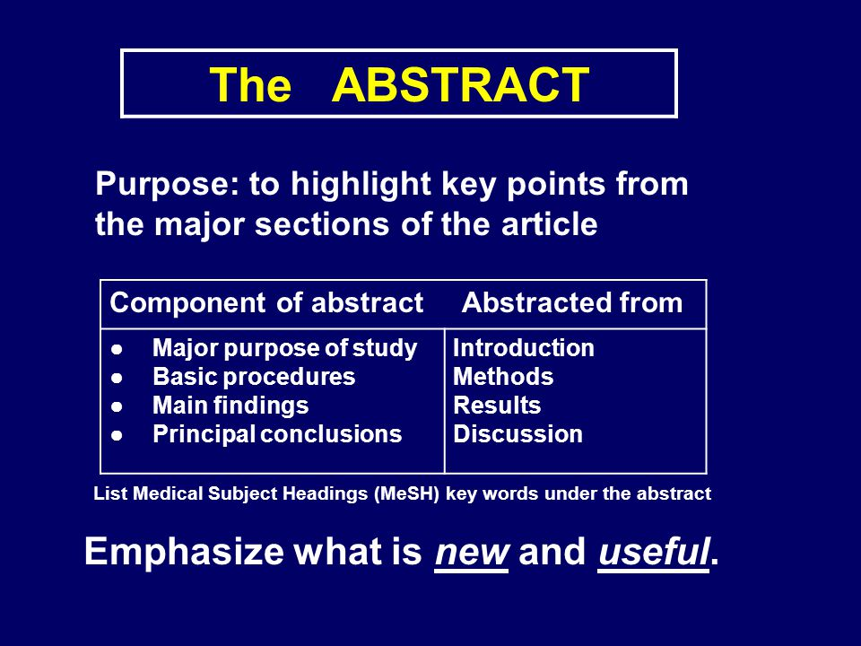 The ABSTRACT Purpose: to highlight key points from the major sections of the article Component of abstract Abstracted from Major purpose of study Basi