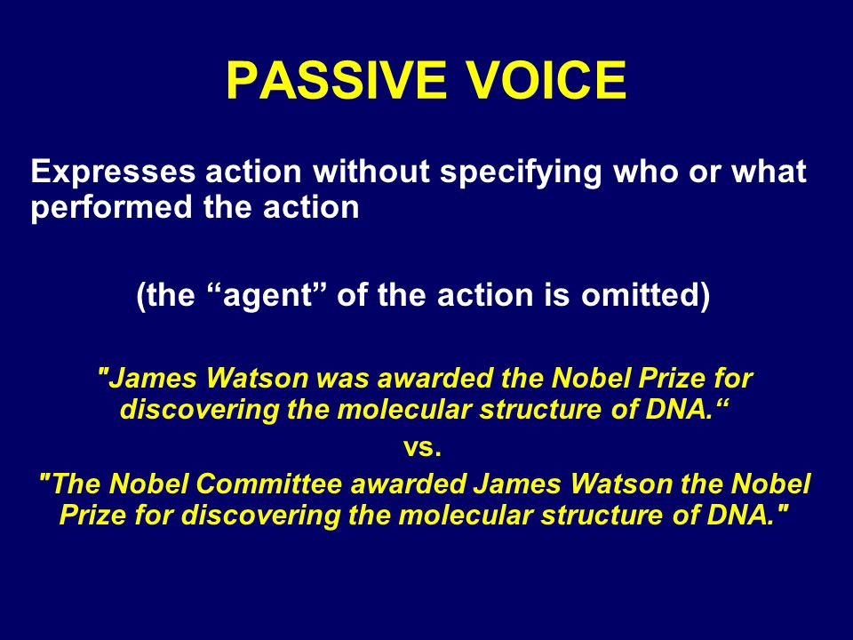 PASSIVE VOICE Expresses action without specifying who or what performed the action (the agent of the action is omitted)