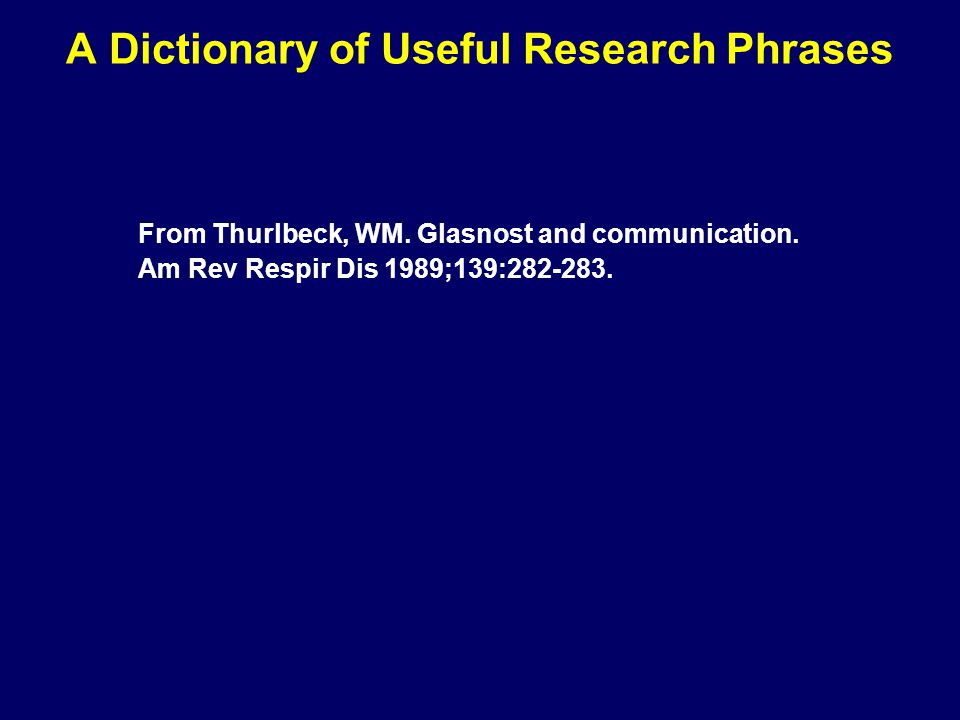 A Dictionary of Useful Research Phrases From Thurlbeck, WM. Glasnost and communication. Am Rev Respir Dis 1989;139:282-283.