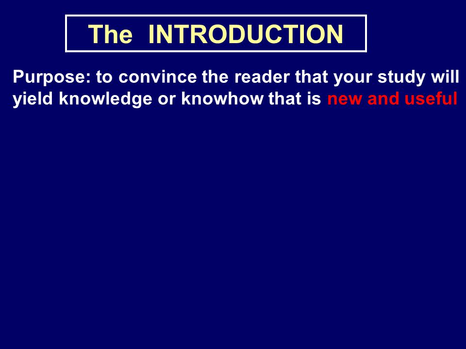 The INTRODUCTION Purpose: to convince the reader that your study will yield knowledge or knowhow that is new and useful