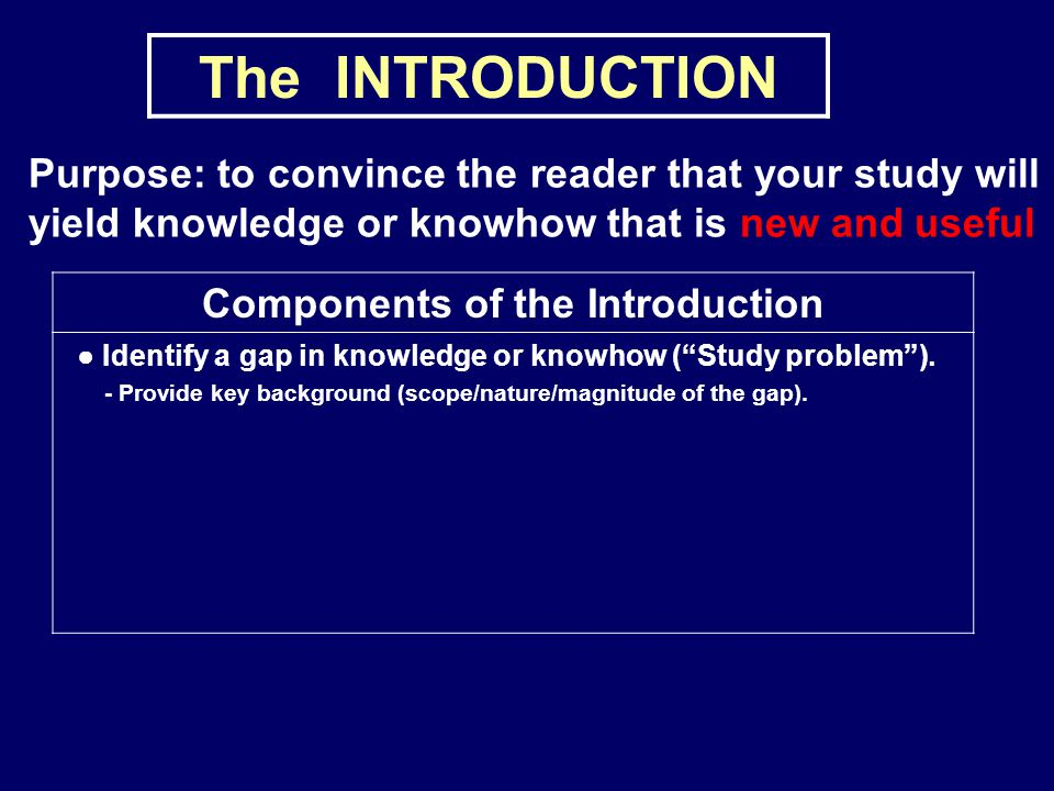The INTRODUCTION Purpose: to convince the reader that your study will yield knowledge or knowhow that is new and useful Components of the Introduction